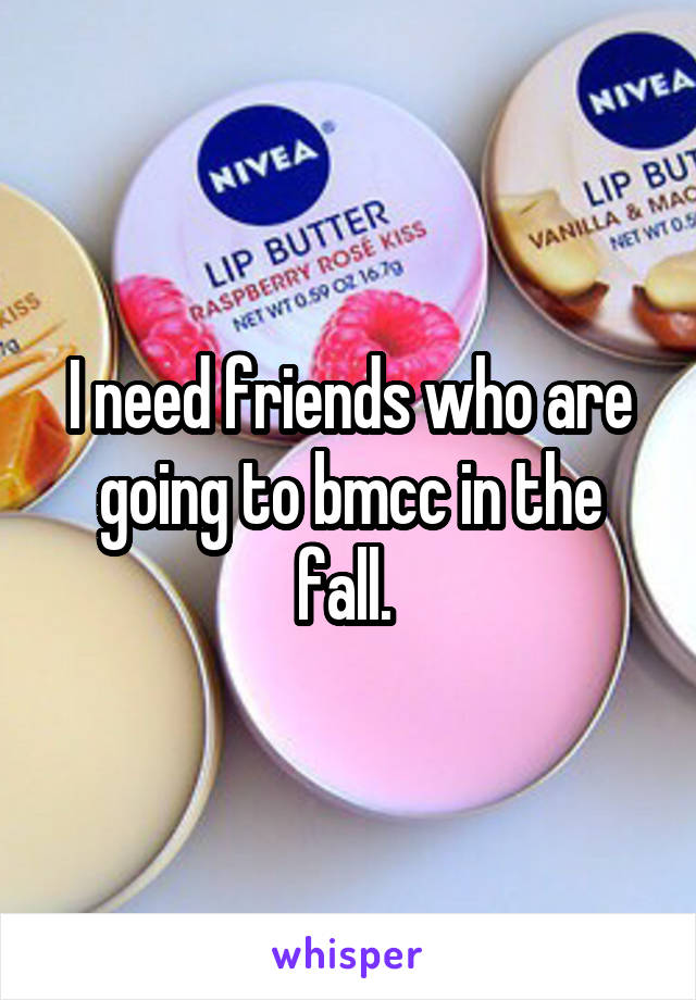 I need friends who are going to bmcc in the fall.