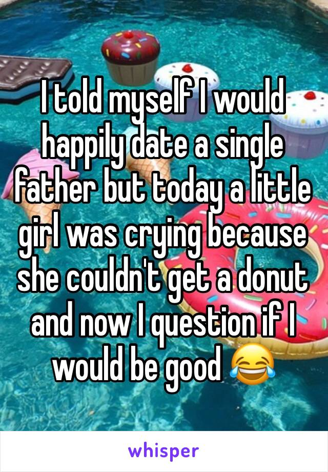 I told myself I would happily date a single father but today a little girl was crying because she couldn't get a donut and now I question if I would be good 😂