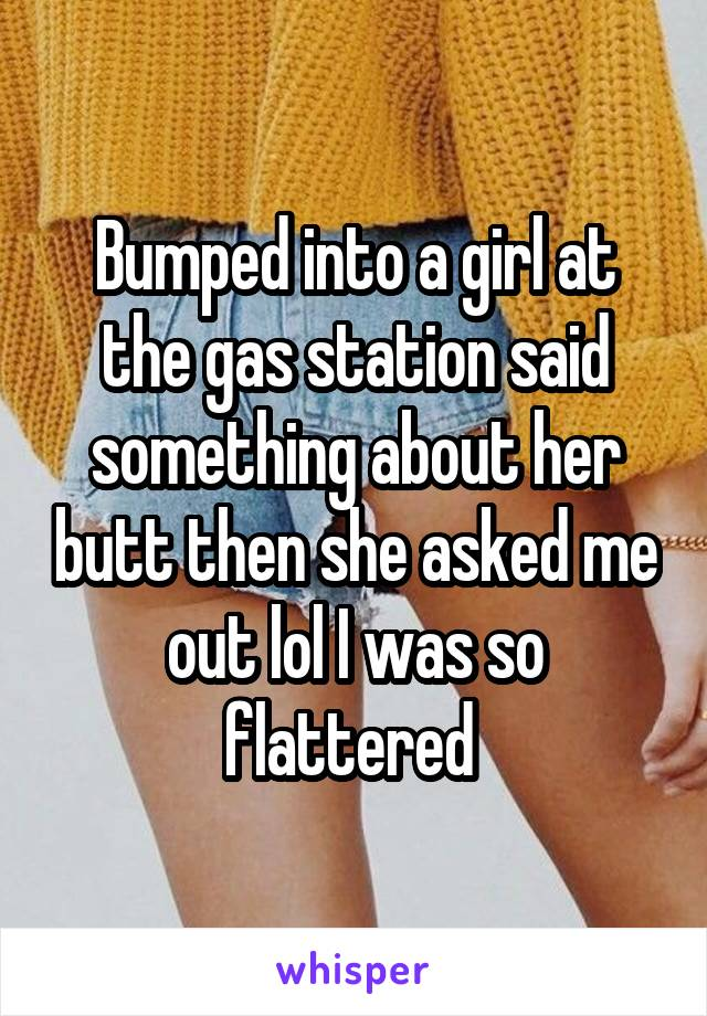 Bumped into a girl at the gas station said something about her butt then she asked me out lol I was so flattered