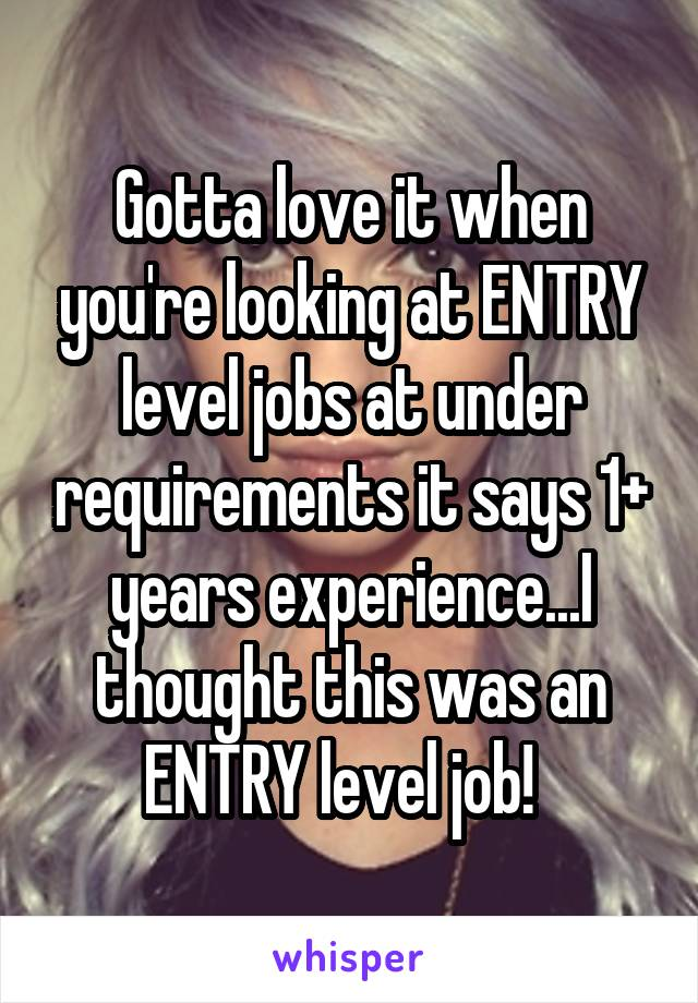 Gotta love it when you're looking at ENTRY level jobs at under requirements it says 1+ years experience...I thought this was an ENTRY level job!