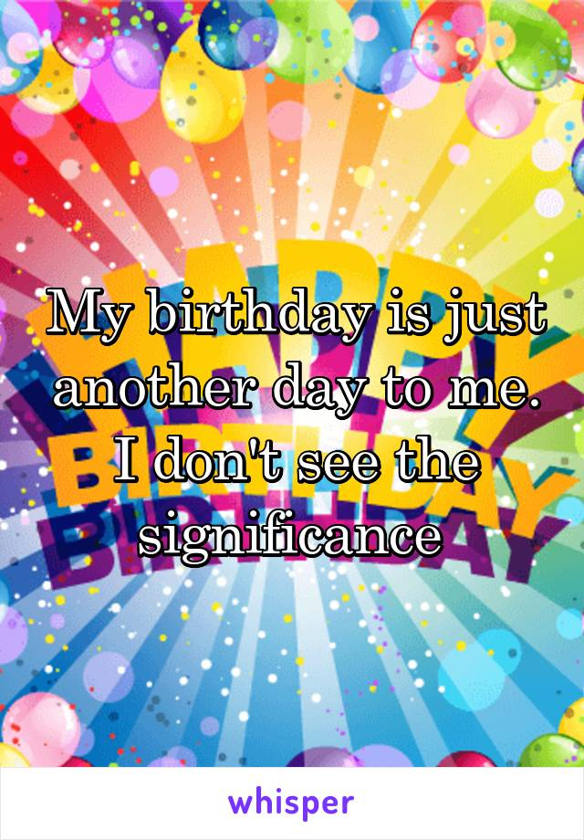 My birthday is just another day to me. I don't see the significance
