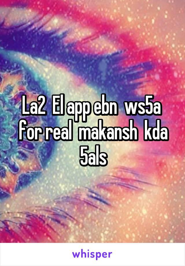 La2  El app ebn  ws5a  for real  makansh  kda 5als