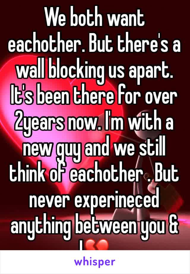 We both want eachother. But there's a wall blocking us apart. It's been there for over 2years now. I'm with a new guy and we still think of eachother . But never experineced anything between you & I💔