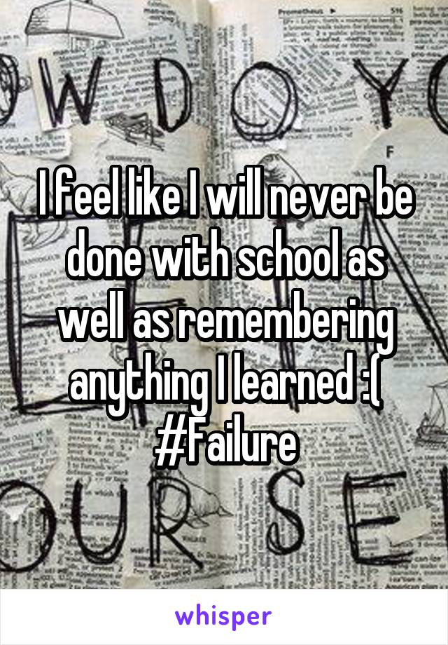 I feel like I will never be done with school as well as remembering anything I learned :( #Failure