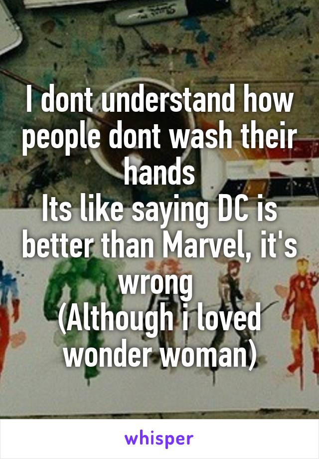 I dont understand how people dont wash their hands Its like saying DC is better than Marvel, it's wrong  (Although i loved wonder woman)