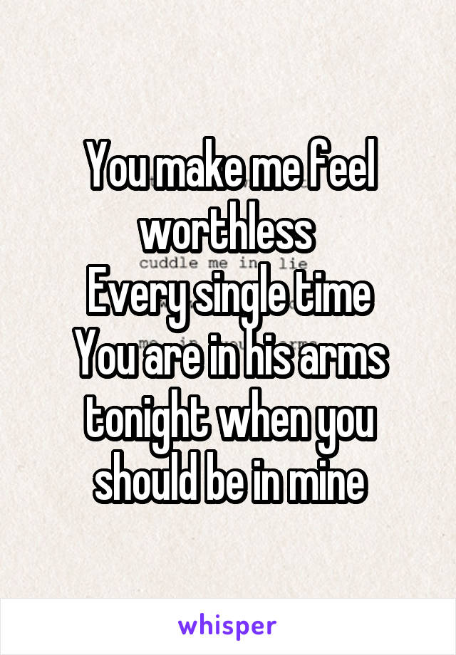You make me feel worthless  Every single time You are in his arms tonight when you should be in mine