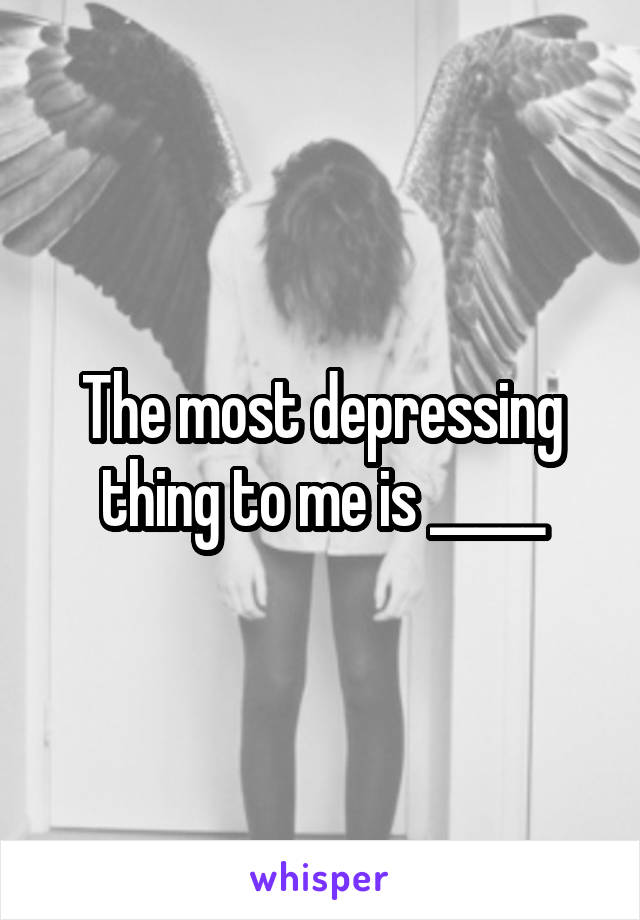 The most depressing thing to me is _____