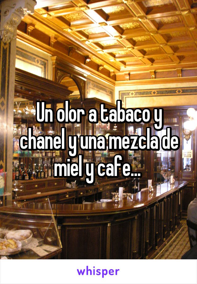 Un olor a tabaco y chanel y una mezcla de miel y cafe...
