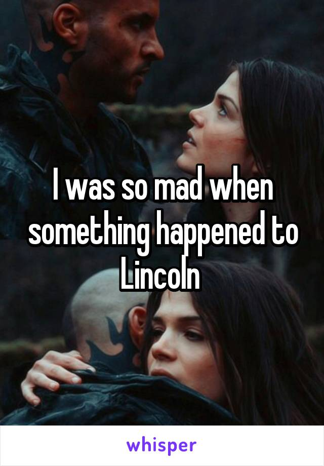I was so mad when something happened to Lincoln