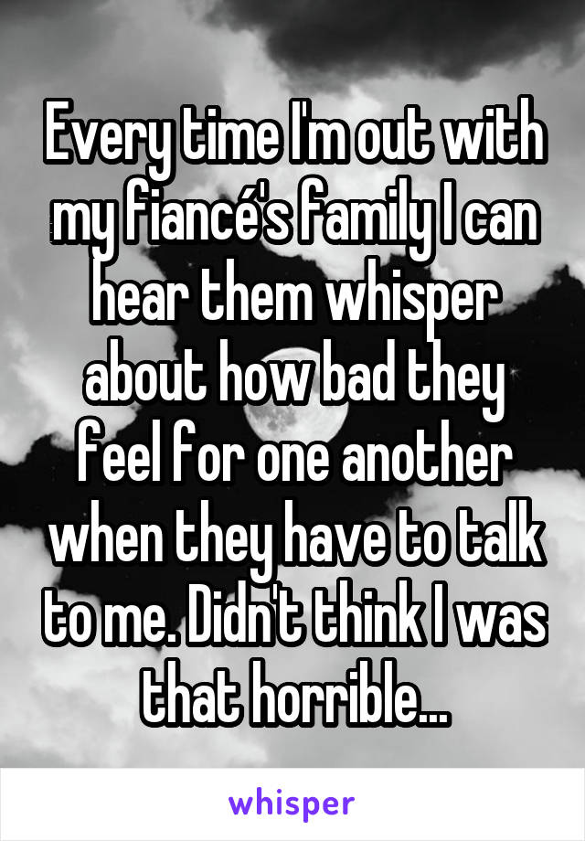 Every time I'm out with my fiancé's family I can hear them whisper about how bad they feel for one another when they have to talk to me. Didn't think I was that horrible...