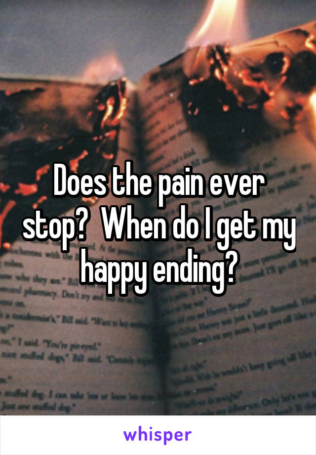 Does the pain ever stop?  When do I get my happy ending?