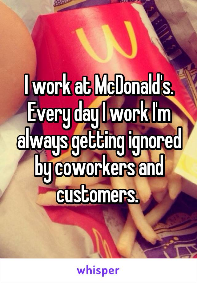 I work at McDonald's. Every day I work I'm always getting ignored by coworkers and customers.