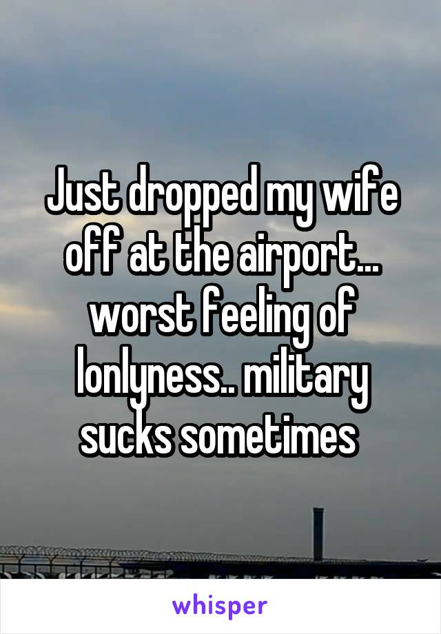 Just dropped my wife off at the airport... worst feeling of lonlyness.. military sucks sometimes