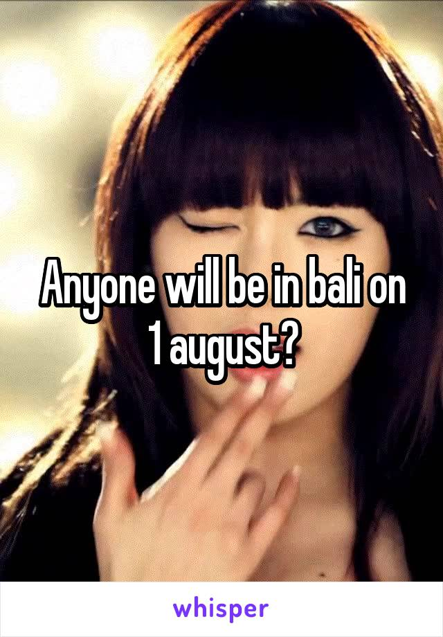 Anyone will be in bali on 1 august?