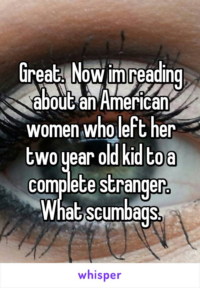 Great.  Now im reading about an American women who left her two year old kid to a complete stranger.  What scumbags.