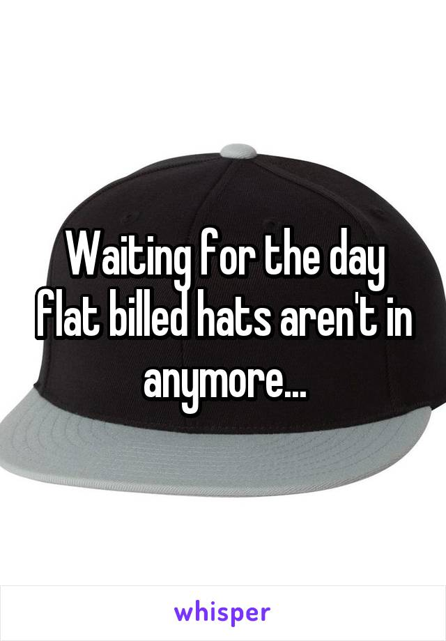 Waiting for the day flat billed hats aren't in anymore...