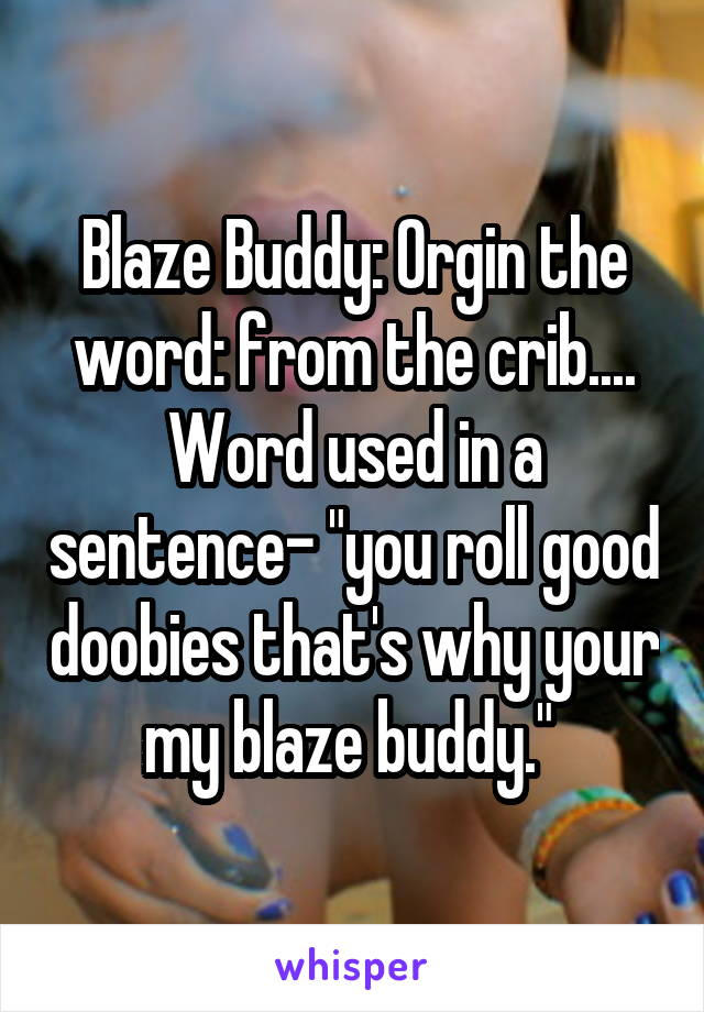 """Blaze Buddy: Orgin the word: from the crib.... Word used in a sentence- """"you roll good doobies that's why your my blaze buddy."""""""