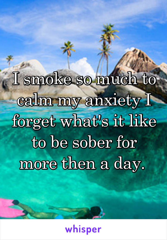 I smoke so much to calm my anxiety I forget what's it like to be sober for more then a day.