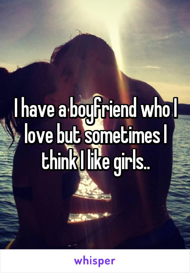 I have a boyfriend who I love but sometimes I think I like girls..