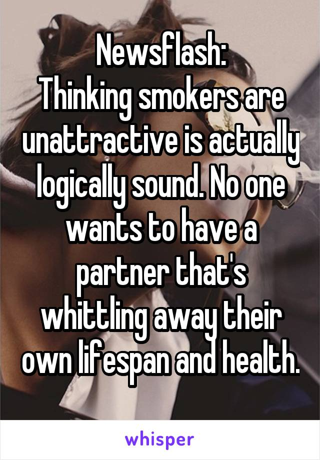 Newsflash: Thinking smokers are unattractive is actually logically sound. No one wants to have a partner that's whittling away their own lifespan and health.
