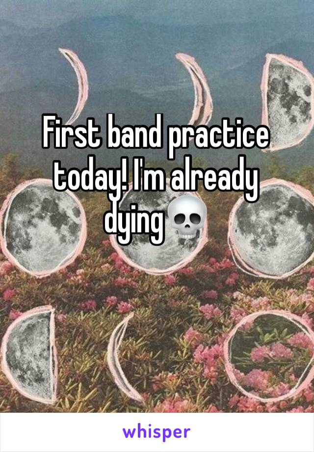 First band practice today! I'm already dying💀