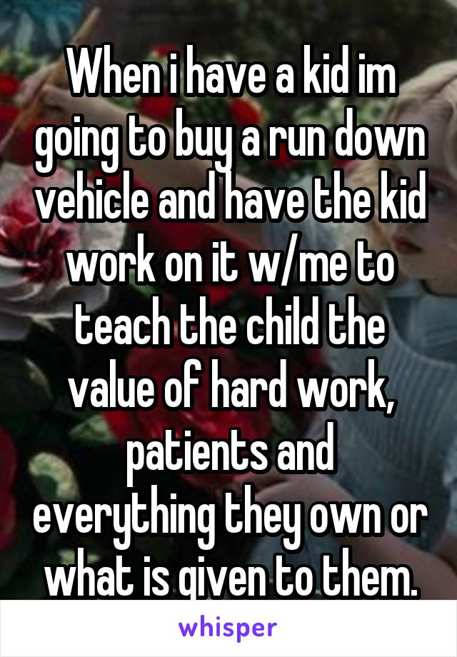 When i have a kid im going to buy a run down vehicle and have the kid work on it w/me to teach the child the value of hard work, patients and everything they own or what is given to them.