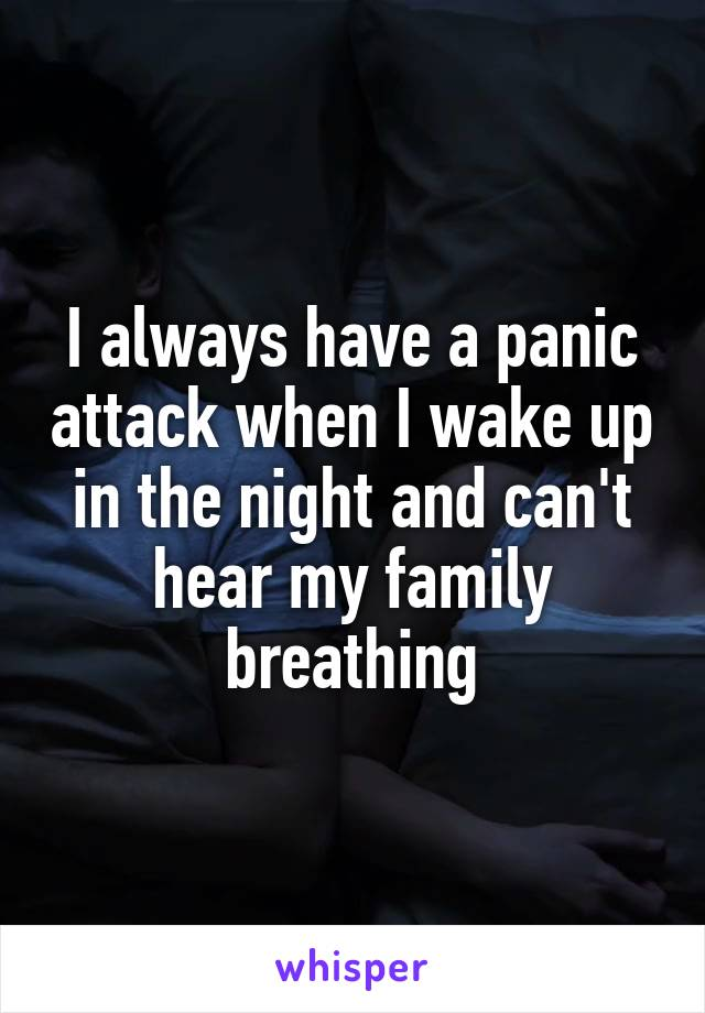I always have a panic attack when I wake up in the night and can't hear my family breathing