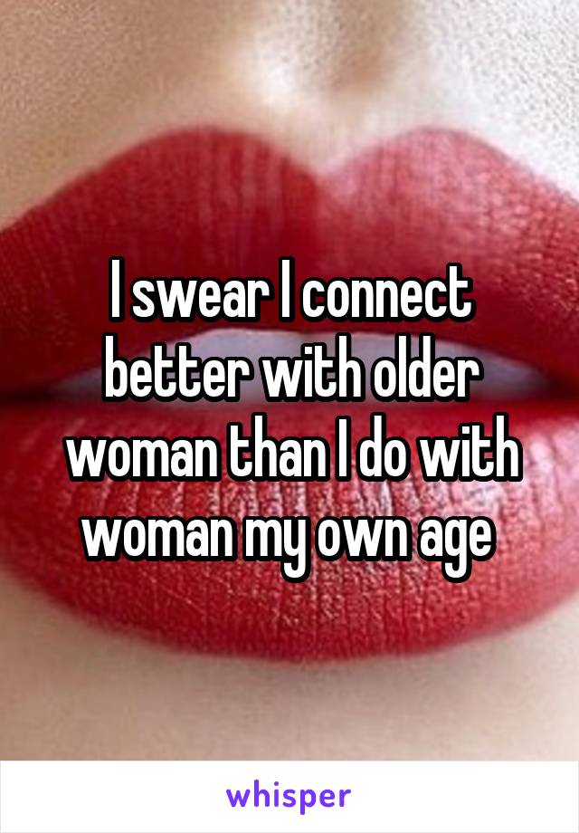 I swear I connect better with older woman than I do with woman my own age