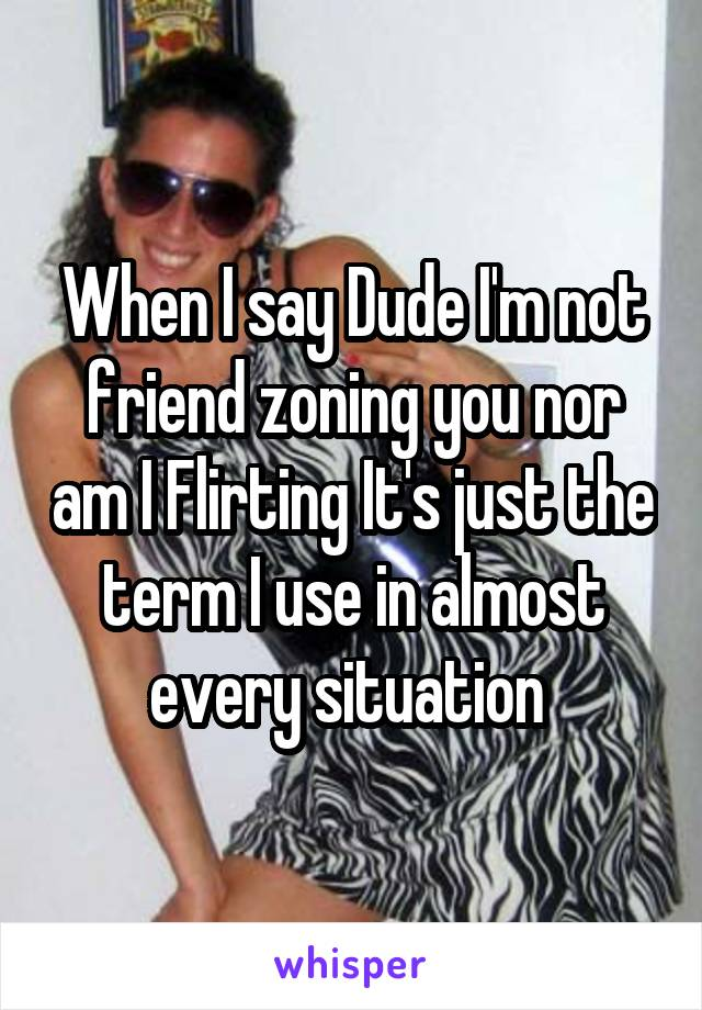 When I say Dude I'm not friend zoning you nor am I Flirting It's just the term I use in almost every situation