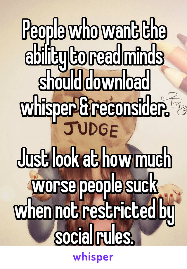 People who want the ability to read minds should download whisper & reconsider.  Just look at how much worse people suck when not restricted by social rules.