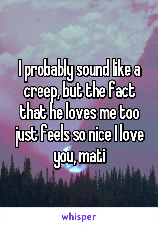 I probably sound like a creep, but the fact that he loves me too just feels so nice I love you, mati
