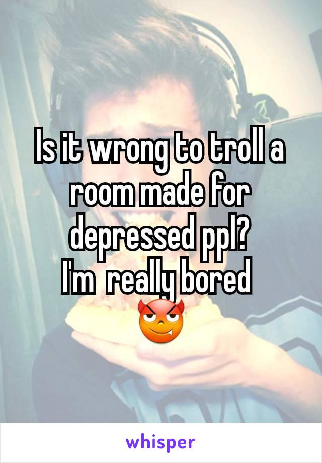 Is it wrong to troll a room made for depressed ppl? I'm  really bored  😈