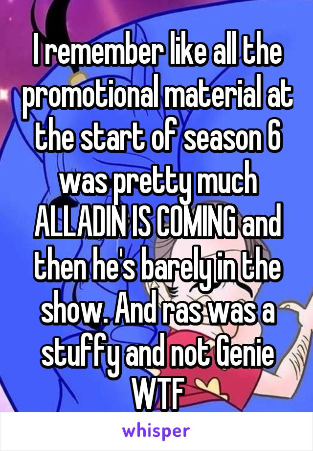 I remember like all the promotional material at the start of season 6 was pretty much ALLADIN IS COMING and then he's barely in the show. And ras was a stuffy and not Genie WTF