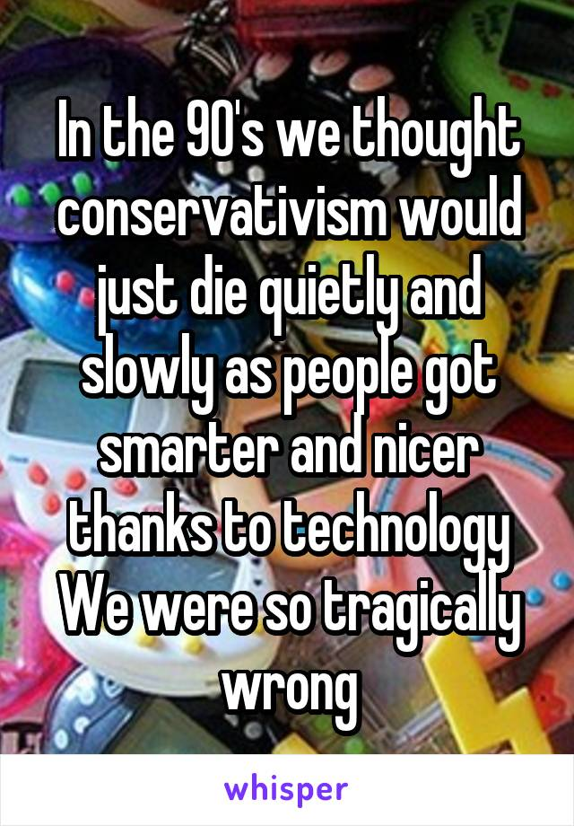 In the 90's we thought conservativism would just die quietly and slowly as people got smarter and nicer thanks to technology We were so tragically wrong