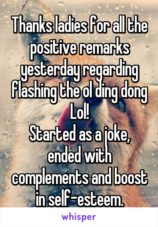 Thanks ladies for all the positive remarks yesterday regarding flashing the ol ding dong Lol! Started as a joke, ended with complements and boost in self-esteem.