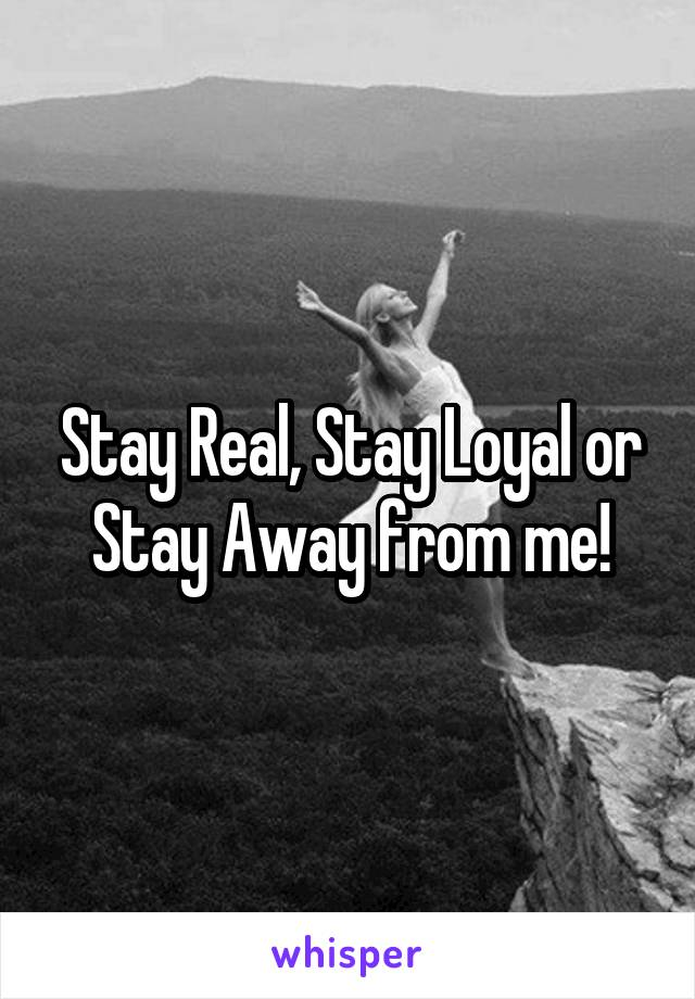 Stay Real, Stay Loyal or Stay Away from me!