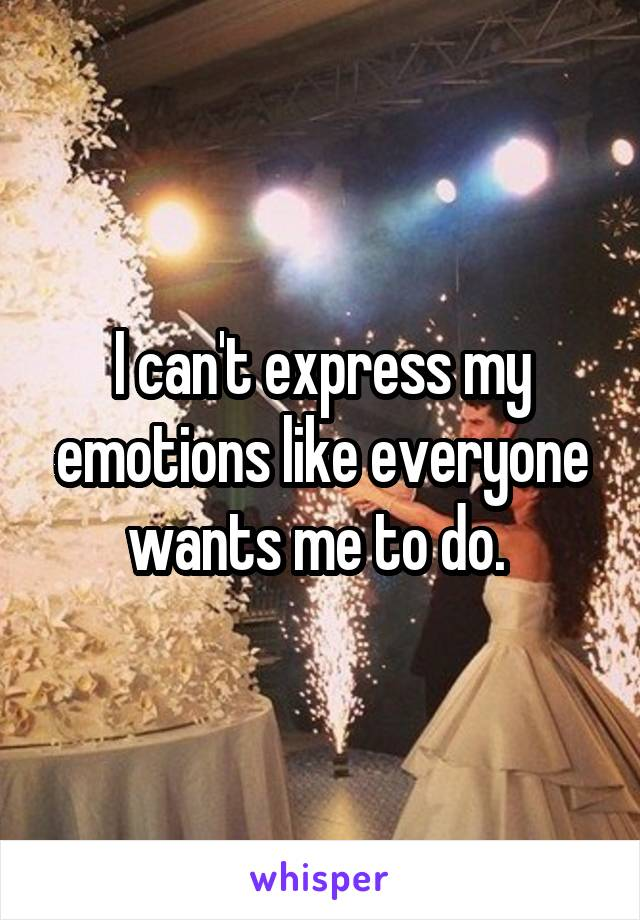 I can't express my emotions like everyone wants me to do.