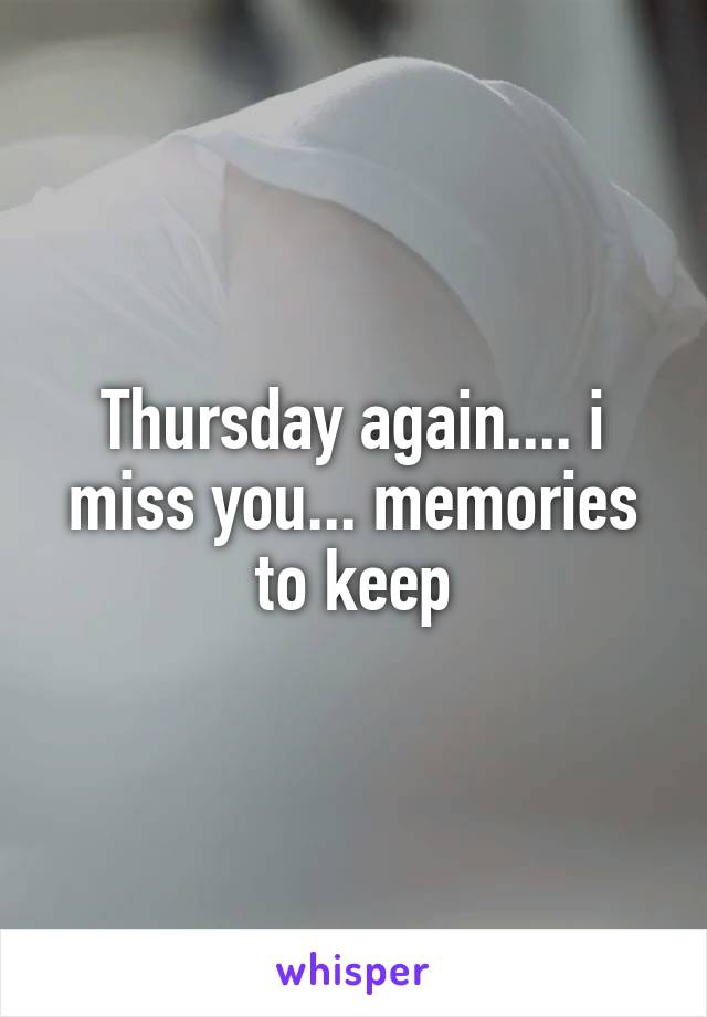 Thursday again.... i miss you... memories to keep