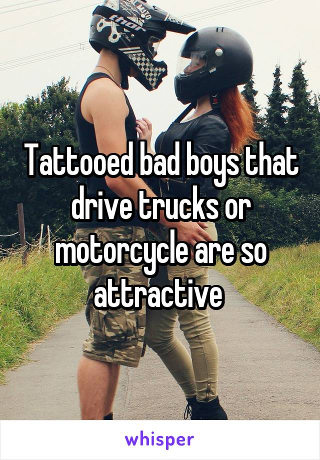 Tattooed bad boys that drive trucks or motorcycle are so attractive