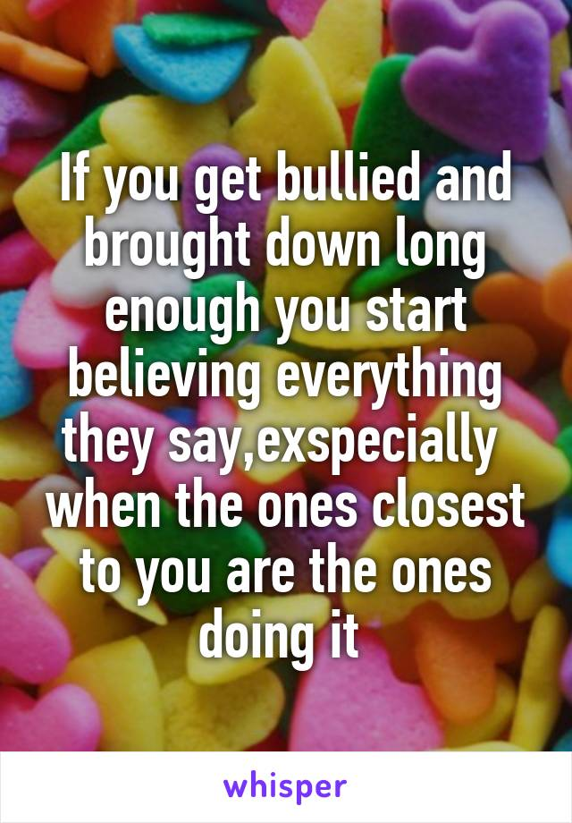 If you get bullied and brought down long enough you start believing everything they say,exspecially  when the ones closest to you are the ones doing it
