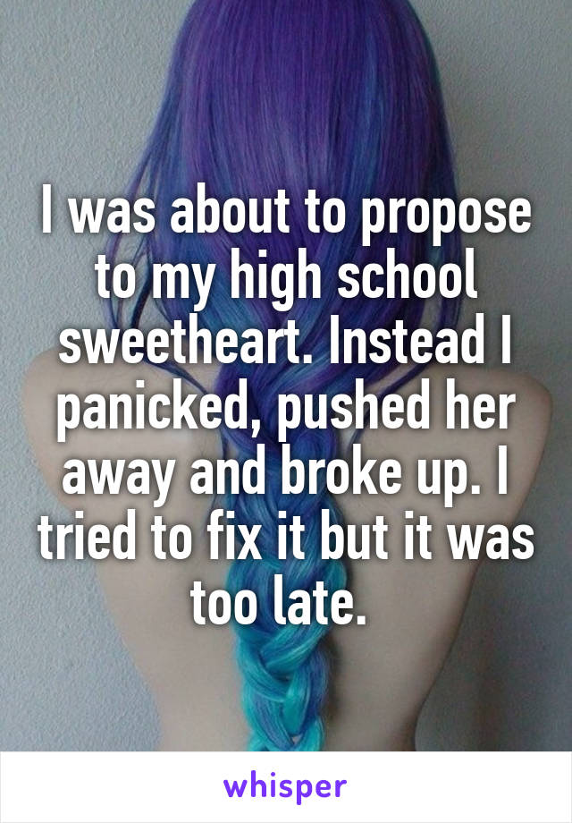 I was about to propose to my high school sweetheart. Instead I panicked, pushed her away and broke up. I tried to fix it but it was too late.