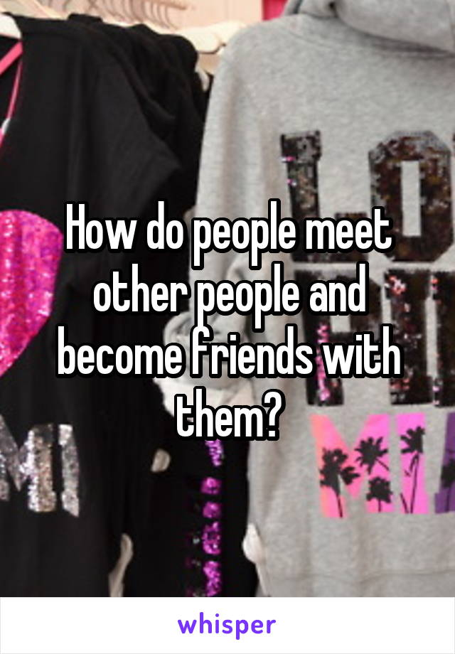 How do people meet other people and become friends with them?
