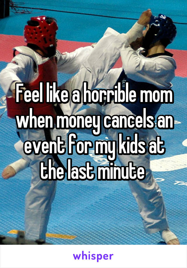Feel like a horrible mom when money cancels an event for my kids at the last minute