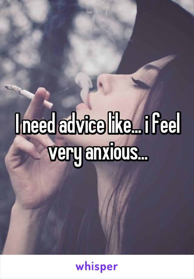 I need advice like... i feel very anxious...