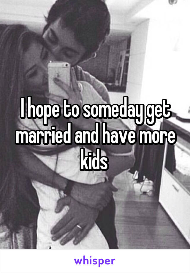 I hope to someday get married and have more kids