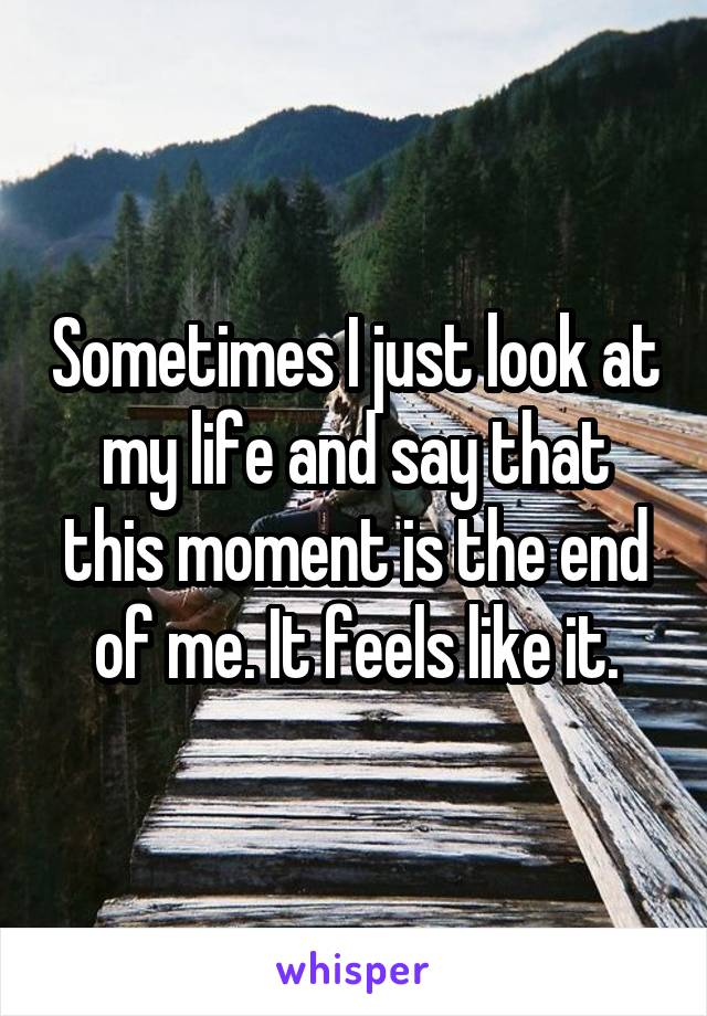 Sometimes I just look at my life and say that this moment is the end of me. It feels like it.