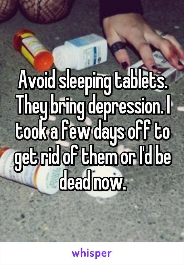 Avoid sleeping tablets. They bring depression. I took a few days off to get rid of them or I'd be dead now.