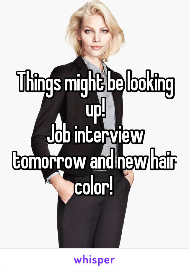 Things might be looking up! Job interview tomorrow and new hair color!