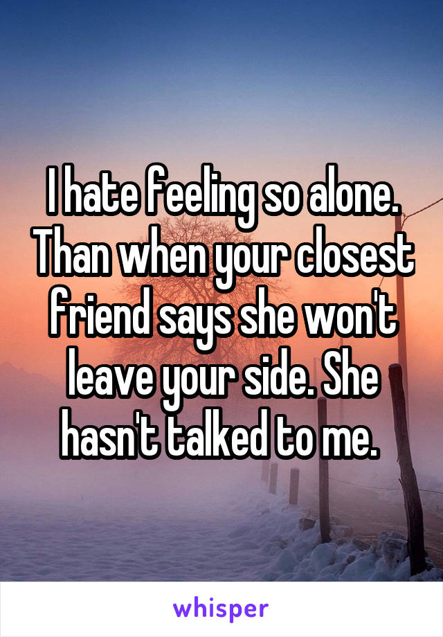 I hate feeling so alone. Than when your closest friend says she won't leave your side. She hasn't talked to me.