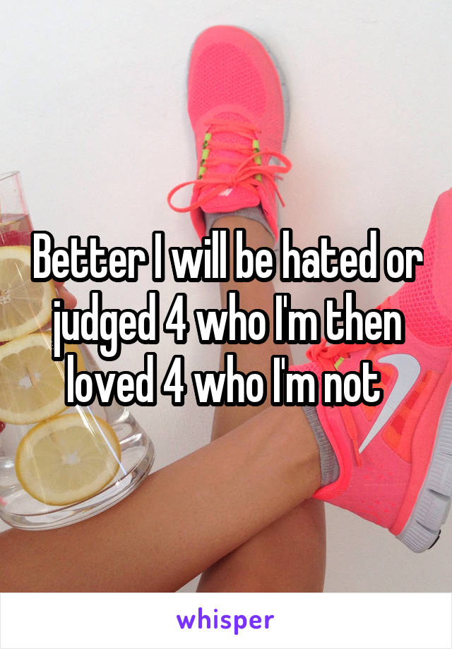 Better I will be hated or judged 4 who I'm then loved 4 who I'm not